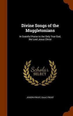 Divine Songs of the Muggletonians: In Grateful Praise to the Only True God, the Lord Jesus Christ
