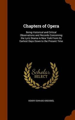 Chapters of Opera: Being Historical and Critical Observations and Records Concerning the Lyric Drama in New York from Its Earliest Days Down to the Present Time
