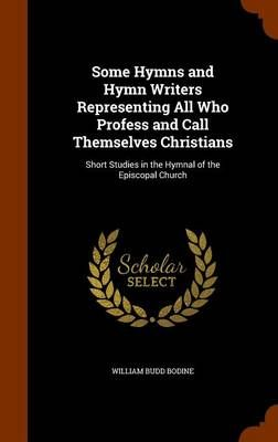 Some Hymns and Hymn Writers Representing All Who Profess and Call Themselves Christians: Short Studies in the Hymnal of the Episcopal Church