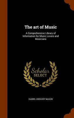 The Art of Music: A Comprehensive Library of Information for Music Lovers and Musicians