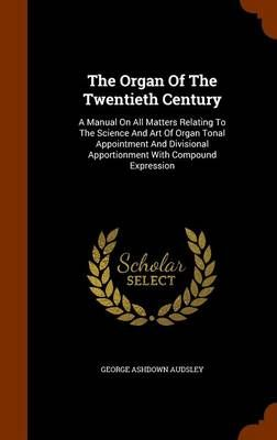 The Organ of the Twentieth Century: A Manual on All Matters Relating to the Science and Art of Organ Tonal Appointment and Divisional Apportionment with Compound Expression