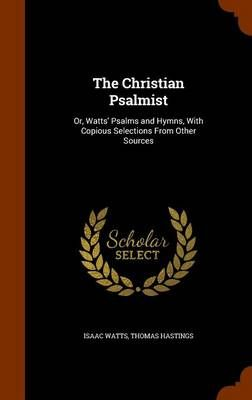 The Christian Psalmist: Or, Watts' Psalms and Hymns, with Copious Selections from Other Sources