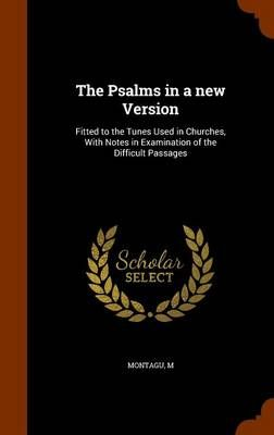 The Psalms in a New Version: Fitted to the Tunes Used in Churches, with Notes in Examination of the Difficult Passages