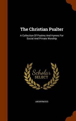 The Christian Psalter: A Collection of Psalms and Hymns for Social and Private Worship