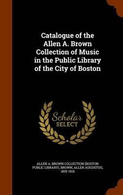 Catalogue of the Allen A. Brown Collection of Music in the Public Library of the City of Boston