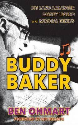 Buddy Baker: Big Band Arranger, Disney Legend & Musical Genius (Hardback)