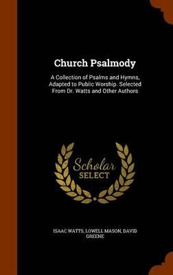 Church Psalmody: A Collection of Psalms and Hymns, Adapted to Public Worship. Selected from Dr. Watts and Other Authors