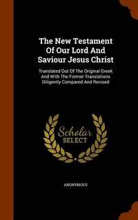 The New Testament of Our Lord and Saviour Jesus Christ: Translated Out of the Original Greek and with the Former Translations Diligently Compared and Revised