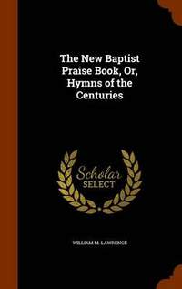 The New Baptist Praise Book, Or, Hymns of the Centuries