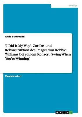 I Did It My Way- Zur de- Und Rekonstruktion Des Images Von Robbie Williams Bei Seinem Konzert Swing When Youre Winning