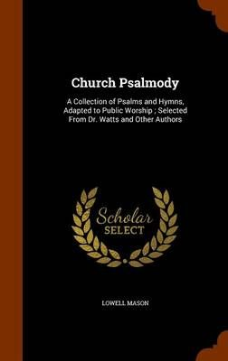Church Psalmody: A Collection of Psalms and Hymns, Adapted to Public Worship; Selected from Dr. Watts and Other Authors