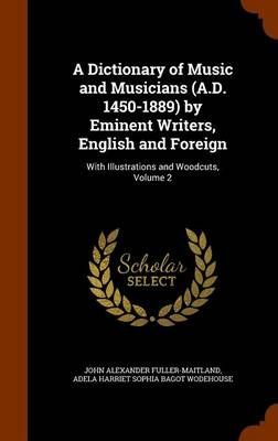 A Dictionary of Music and Musicians (A.D. 1450-1889) by Eminent Writers, English and Foreign: With Illustrations and Woodcuts, Volume 2