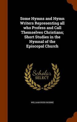 Some Hymns and Hymn Writers Representing All Who Profess and Call Themselves Christians; Short Studies in the Hymnal of the Episcopal Church