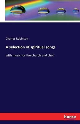 A selection of spiritual songs: with music for the church and choir