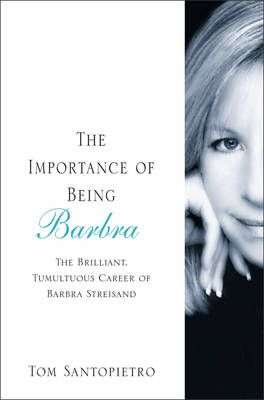 The Importance of Being Barbra: The Brilliant, Tumultuous Career of Barbra Streisand