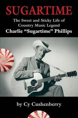 Sugartime: The Sweet and Sticky Life of Country Music Legend Charlie Sugartime Phillips