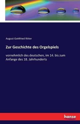 Zur Geschichte des Orgelspiels: vornehmlich des deutschen, im 14. bis zum Anfange des 18. Jahrhunderts