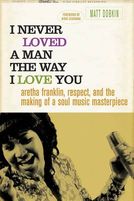 I Never Loved a Man the Way I Love You: Aretha Franklin, Respect, and the Making of a Soul Music Masterpiece