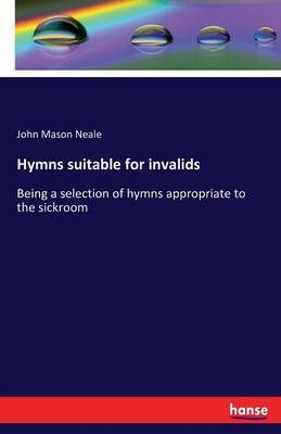 Hymns suitable for invalids: Being a selection of hymns appropriate to the sickroom