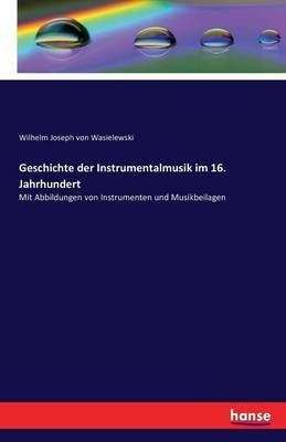 Geschichte der Instrumentalmusik im 16. Jahrhundert: Mit Abbildungen von Instrumenten und Musikbeilagen