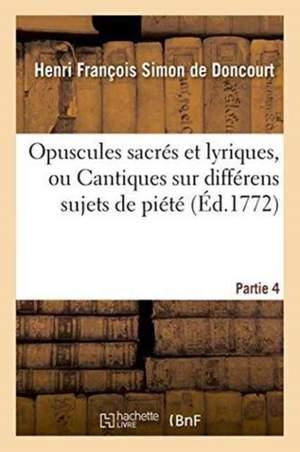 Opuscules Sacres Et Lyriques, Ou Cantiques Sur Differens Sujets de Piete. Partie 4