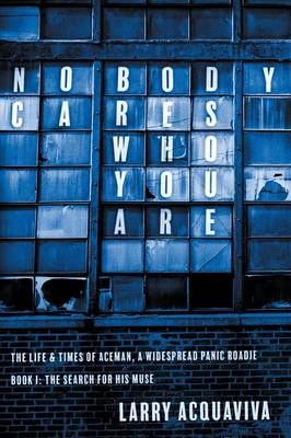 Nobody Cares Who You Are: Book I: The Life & Times of Aceman, a Widespread Panic Roadie