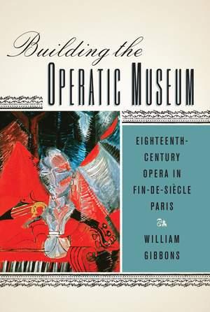 Building the Operatic Museum - Eighteenth-Century Opera in Fin-de-Siecle Paris