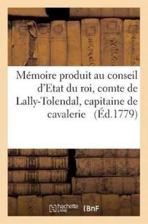Mémoire Produit Au Conseil d'Etat Du Roi Par Trophime-Gérard, Comte de Lally-Tolendal,