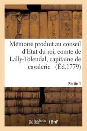 Mémoire Produit Au Conseil d'Etat Du Roi Par Trophime-Gérard, Comte de Lally-Tolendal, Tome 1