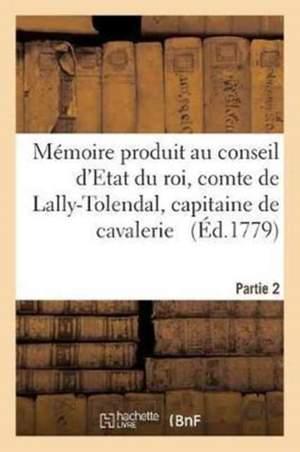 Mémoire Produit Au Conseil d'Etat Du Roi Par Trophime-Gérard, Comte de Lally-Tolendal, Tome 2