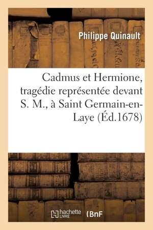 Cadmus et Hermione, tragédie représentée devant S. M, à Saint Germain-en-Laye
