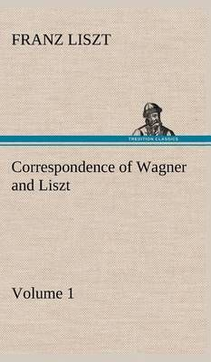 Correspondence of Wagner and Liszt - Volume 1