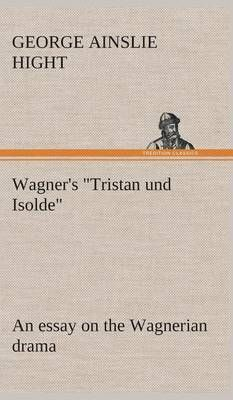 Wagner's Tristan Und Isolde an Essay on the Wagnerian Drama