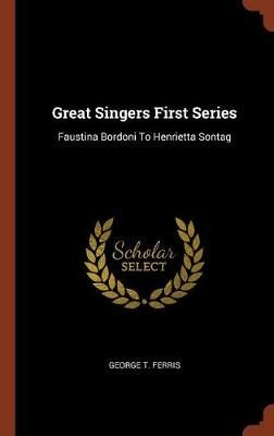 Great Singers First Series: Faustina Bordoni to Henrietta Sontag