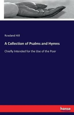 A Collection of Psalms and Hymns: Chiefly Intended for the Use of the Poor