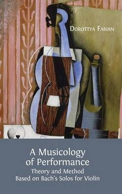 A Musicology of Performance: Theory and Method Based on Bach's Solos for Violin