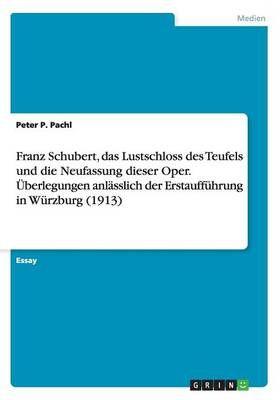 Franz Schubert, das Lustschloss des Teufels und die Neufassung dieser Oper. UEberlegungen anlasslich der Erstauffuhrung in Wurzburg (1913)