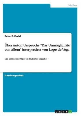 """UEber Anton Urspruchs """"Das Unmoeglichste von Allem"""" interpretiert von Lope de Vega: Die komischste Oper in deutscher Sprache"""