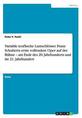 Variable teuflische Lustschloesser. Franz Schuberts erste vollendete Oper auf der Buhne - am Ende des 20. Jahrhunderts und im 21. Jahrhundert