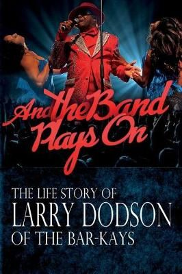 And the Band Plays On: The LIfe Story of Larry Dodson of The Bar-Kays