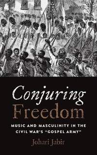 Conjuring Freedom: Music and Masculinity in the Civil War's Gospel Army
