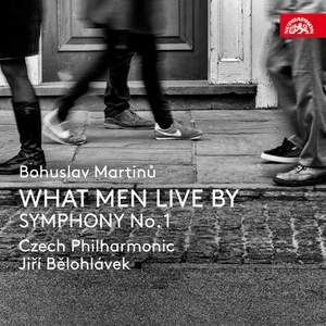 Martinů: What Men Live By & Symphony No.1