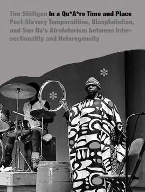 In a quAre Time and Place: Post-Slavery Temporalities, Blaxploitation, and Sun Ra's Afrofuturism Between Intersectionality and Heterogeneity