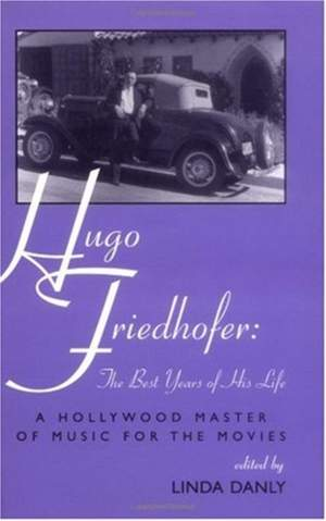 Hugo Friedhofer: The Best Years of His Life - A Hollywood Master of Music for the Movies