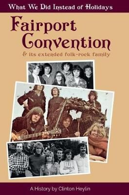What We Did Instead Of Holidays: A History Of Fairport Convention And Its Extended Folk-Rock Family