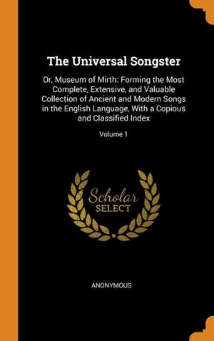 The Universal Songster: Or, Museum of Mirth: Forming the Most Complete, Extensive, and Valuable Collection of Ancient and Modern Songs in the English Language, with a Copious and Classified Index; Volume 1