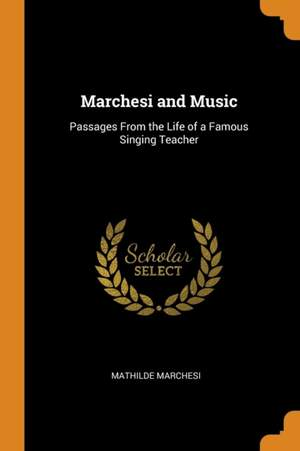 Marchesi and Music: Passages from the Life of a Famous Singing Teacher