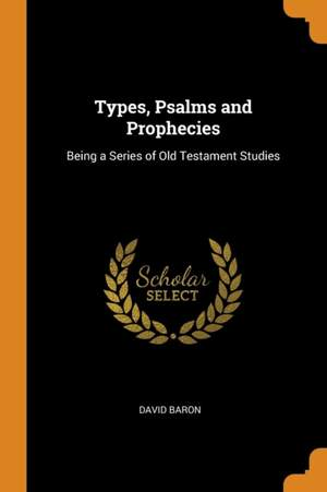Types, Psalms and Prophecies: Being a Series of Old Testament Studies
