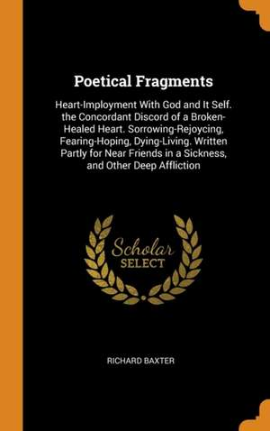 Poetical Fragments: Heart-Imployment with God and It Self. the Concordant Discord of a Broken-Healed Heart. Sorrowing-Rejoycing, Fearing-Hoping, Dying-Living. Written Partly for Near Friends in a Sickness, and Other Deep Affliction