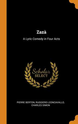 Zaza: A Lyric Comedy in Four Acts